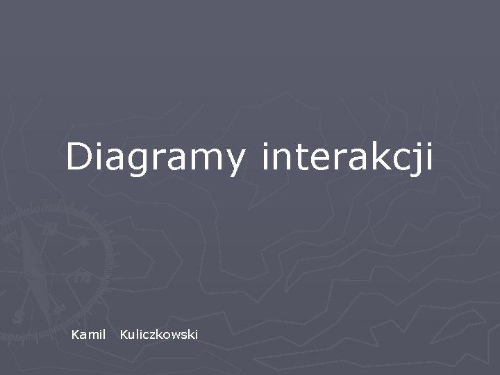 Diagramy interakcji Kamil Kuliczkowski Informacje oglne q Diagramy