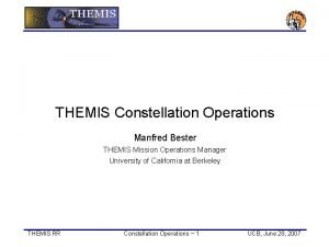 THEMIS Constellation Operations Manfred Bester THEMIS Mission Operations