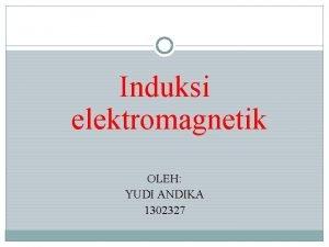 Induksi elektromagnetik OLEH YUDI ANDIKA 1302327 Induksi elektromagnetisme