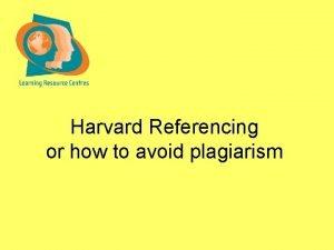 Harvard Referencing or how to avoid plagiarism Harvard