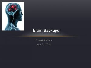 Brain Backups Russell Hanson July 31 2012 Outline