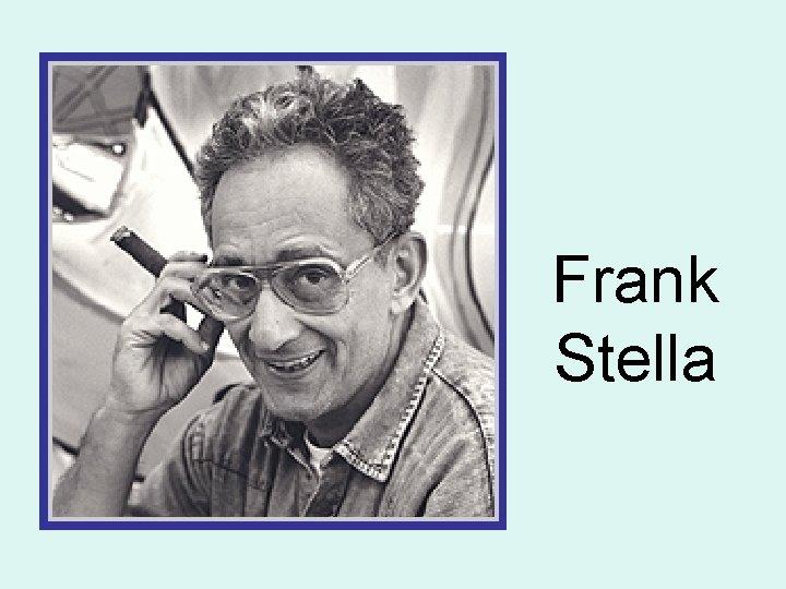 Frank Stella Frank Stella From Massachusetts Was born