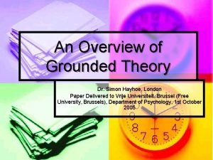An Overview of Grounded Theory Dr Simon Hayhoe