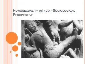 HOMOSEXUALITY IN INDIA SOCIOLOGICAL PERSPECTIVE TOPICS DISCUSSED Introduction