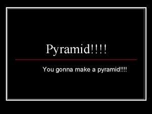 Pyramid You gonna make a pyramid Build a