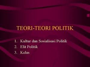 TEORITEORI POLITIK 1 Kultur dan Sosialisasi Politik 2