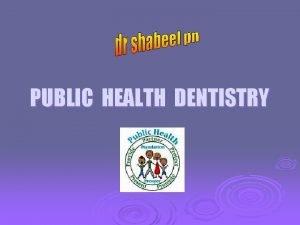 PUBLIC HEALTH DENTISTRY INTRODUCTION The Dental Public Health