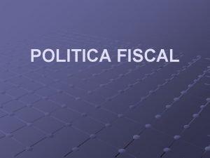 POLITICA FISCAL Poltica Fiscal La poltica fiscal es