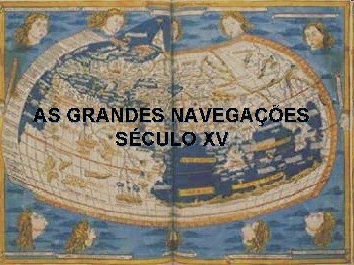 AS GRANDES NAVEGAES SCULO XV AS GRANDES NAVEGAES