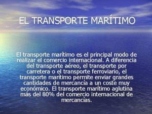EL TRANSPORTE MARTIMO El transporte martimo es el