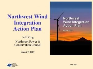 Northwest Wind Integration Action Plan Jeff King Northwest