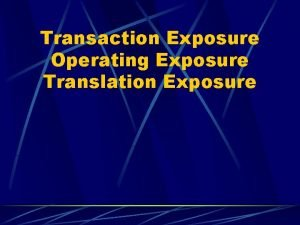 Transaction Exposure Operating Exposure Translation Exposure TRANSACTION EXPOSURE