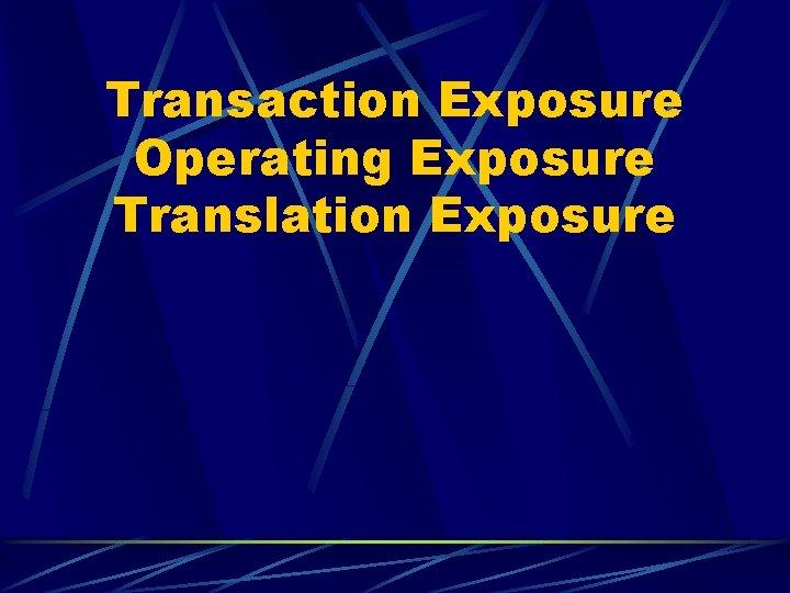 Transaction Exposure Operating Exposure Translation Exposure TRANSACTION EXPOSURE