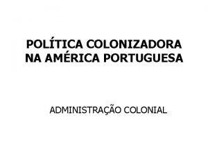 POLTICA COLONIZADORA NA AMRICA PORTUGUESA ADMINISTRAO COLONIAL SCULO