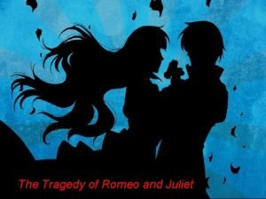 The Tragedy of Romeo and Juliet The Tragedy