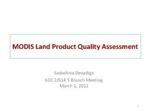 MODIS Land Product Quality Assessment Sadashiva Devadiga 610