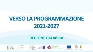 VERSO LA PROGRAMMAZIONE 2021 2027 REGIONE CALABRIA Le