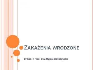 ZAKAENIA WRODZONE Dr hab n med Ewa MajdaStaniswska