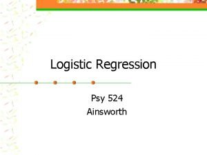 Logistic Regression Psy 524 Ainsworth What is Logistic