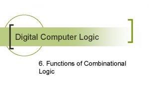 Digital Computer Logic 6 Functions of Combinational Logic