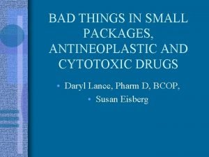 BAD THINGS IN SMALL PACKAGES ANTINEOPLASTIC AND CYTOTOXIC