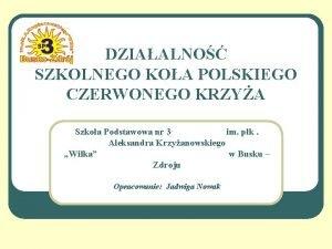 DZIAALNO SZKOLNEGO KOA POLSKIEGO CZERWONEGO KRZYA Szkoa Podstawowa