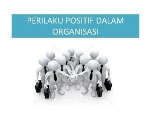 PERILAKU POSITIF DALAM ORGANISASI DALAM ORGANISASI Organisasi terdiri