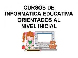 CURSOS DE INFORMTICA EDUCATIVA ORIENTADOS AL NIVEL INICIAL