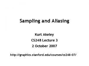 Sampling and Aliasing Kurt Akeley CS 248 Lecture
