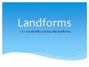 Landforms LT I can identify and describe landforms