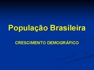 Populao Brasileira CRESCIMENTO DEMOGRFICO Crescimento demogrfico n Transio