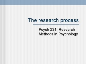 The research process Psych 231 Research Methods in