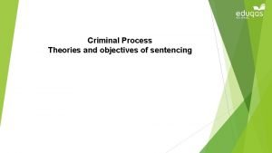 Criminal Process Theories and objectives of sentencing CRIMINAL