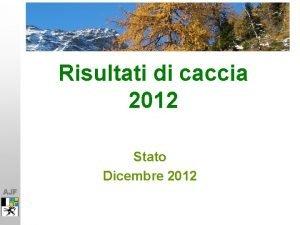 Risultati di caccia 2012 Stato Dicembre 2012 AJF