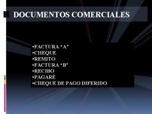 DOCUMENTOS COMERCIALES FACTURA A CHEQUE REMITO FACTURA B