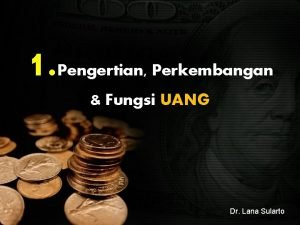 1 Pengertian Perkembangan Fungsi UANG Dr Lana Sularto