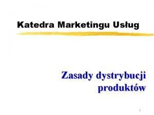 Katedra Marketingu Usug Zasady dystrybucji produktw 1 Plan
