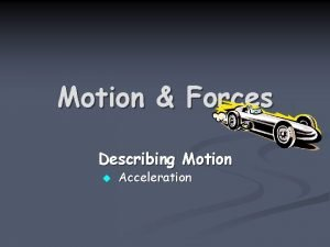 Motion Forces Describing Motion u Acceleration Acceleration n