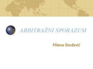 ARBITRANI SPORAZUM Milena orevi Arbitrani sporazum Osnov arbitrae