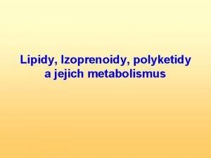Lipidy Izoprenoidy polyketidy a jejich metabolismus Lipidy estery