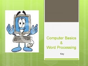 Computer Basics Word Processing Key 1 What is