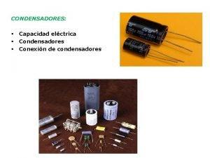 CONDENSADORES Capacidad elctrica Condensadores Conexin de condensadores CAPACIDAD