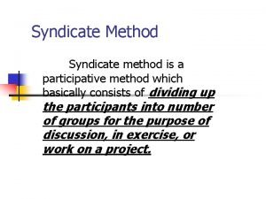 Syndicate Method Syndicate method is a participative method