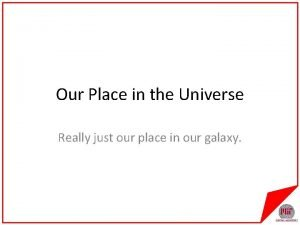 Our Place in the Universe Really just our