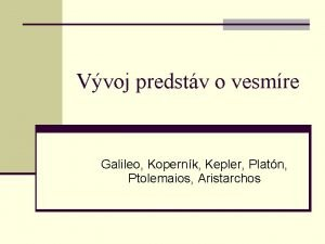 Vvoj predstv o vesmre Galileo Kopernk Kepler Platn