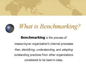 What is Benchmarking Benchmarking is the process of