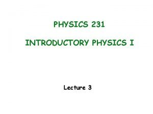 PHYSICS 231 INTRODUCTORY PHYSICS I Lecture 3 Announcement