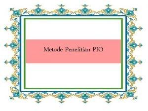 Metode Penelitian PIO Tujuan penelitian PIO Sebagai ilmu