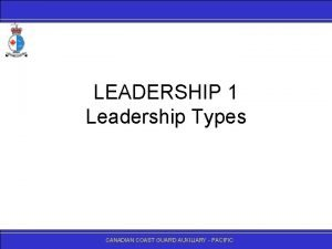 LEADERSHIP 1 Leadership Types CANADIANCOASTGUARDAUXILIARY PACIFIC A Leadership