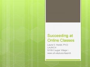 Succeeding at Online Classes Laura S Heidel Ph